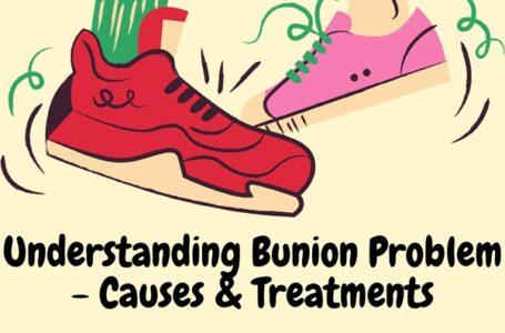 Understanding Bunion Problem – Causes & Treatments